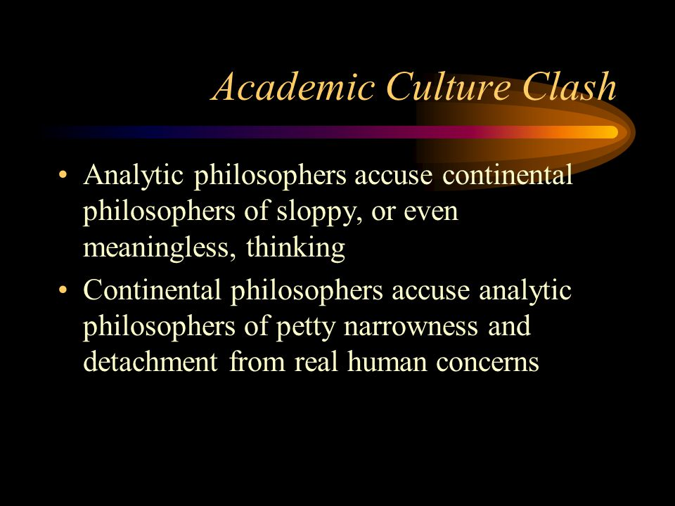 Academic Culture Clash Analytic philosophers accuse continental philosophers of sloppy, or even meaningless, thinking Continental philosophers accuse