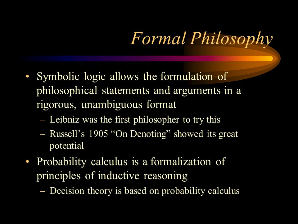 Formal Philosophy Symbolic logic allows the formulation of philosophical statements and arguments in a rigorous, unambiguous format –Leibniz was the f