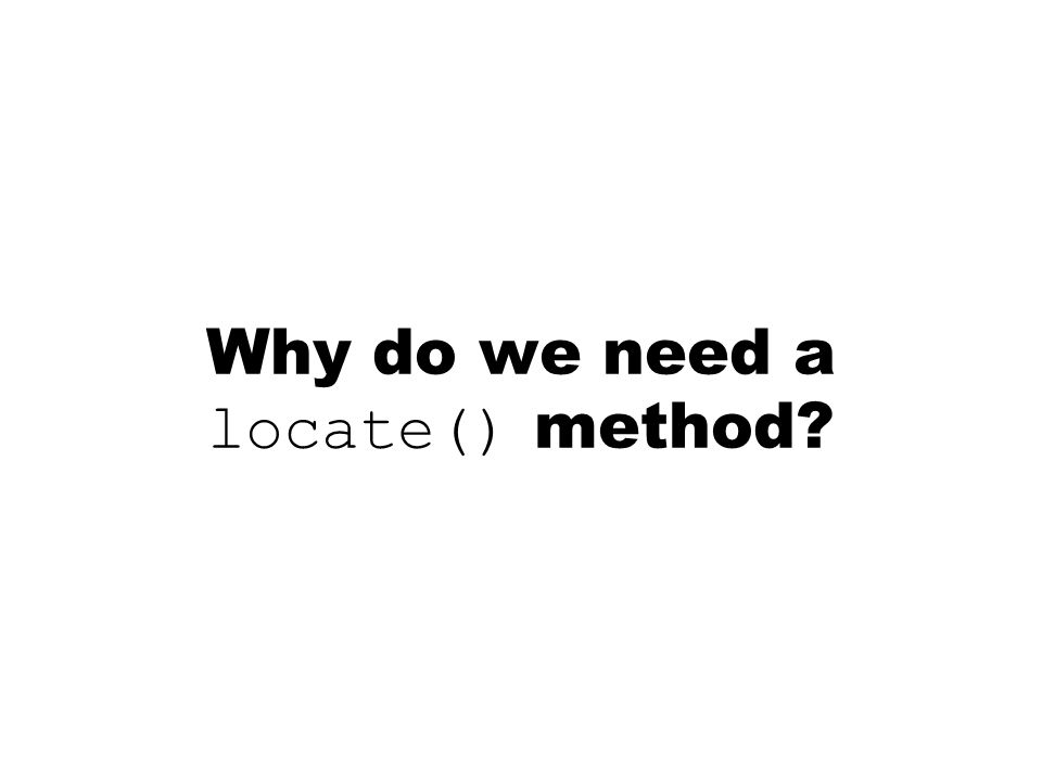 Why do we need a locate() method