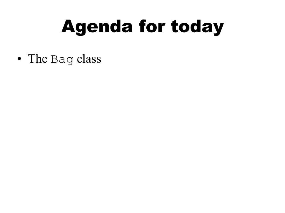 Agenda for today The Bag class