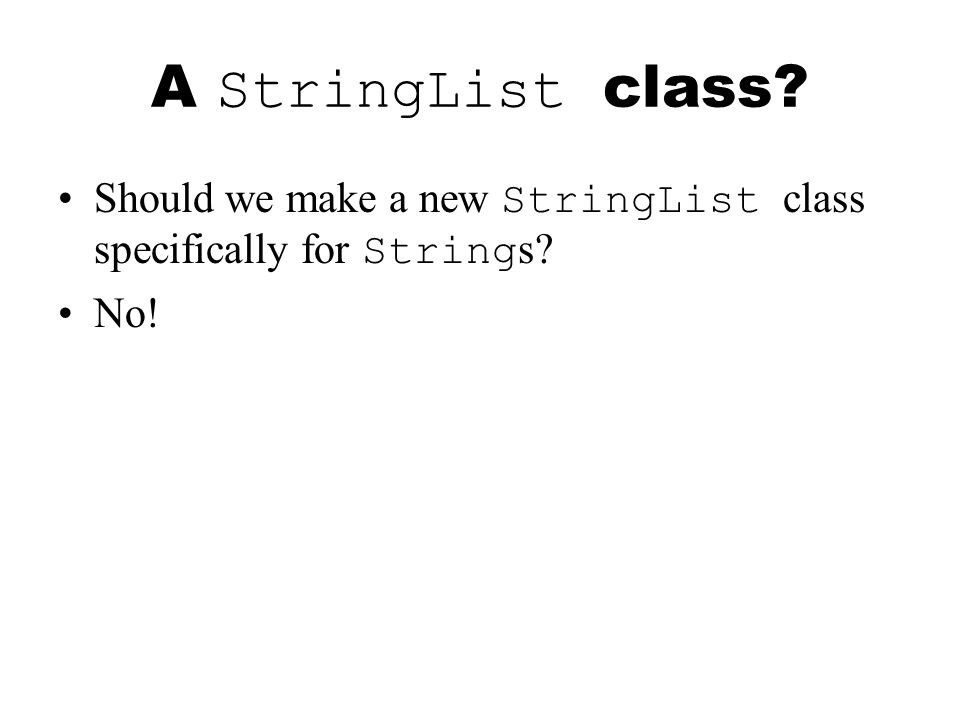 A StringList class Should we make a new StringList class specifically for String s No!