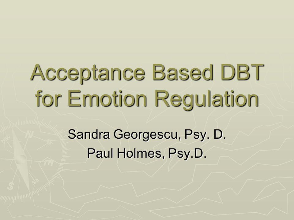 Acceptance Based DBT for Emotion Regulation Sandra Georgescu, Psy. D. Paul Holmes, Psy.D.