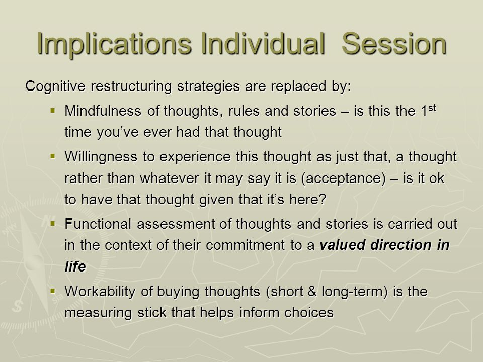 Implications Individual Session Cognitive restructuring strategies are replaced by:  Mindfulness of thoughts, rules and stories – is this the 1 st ti