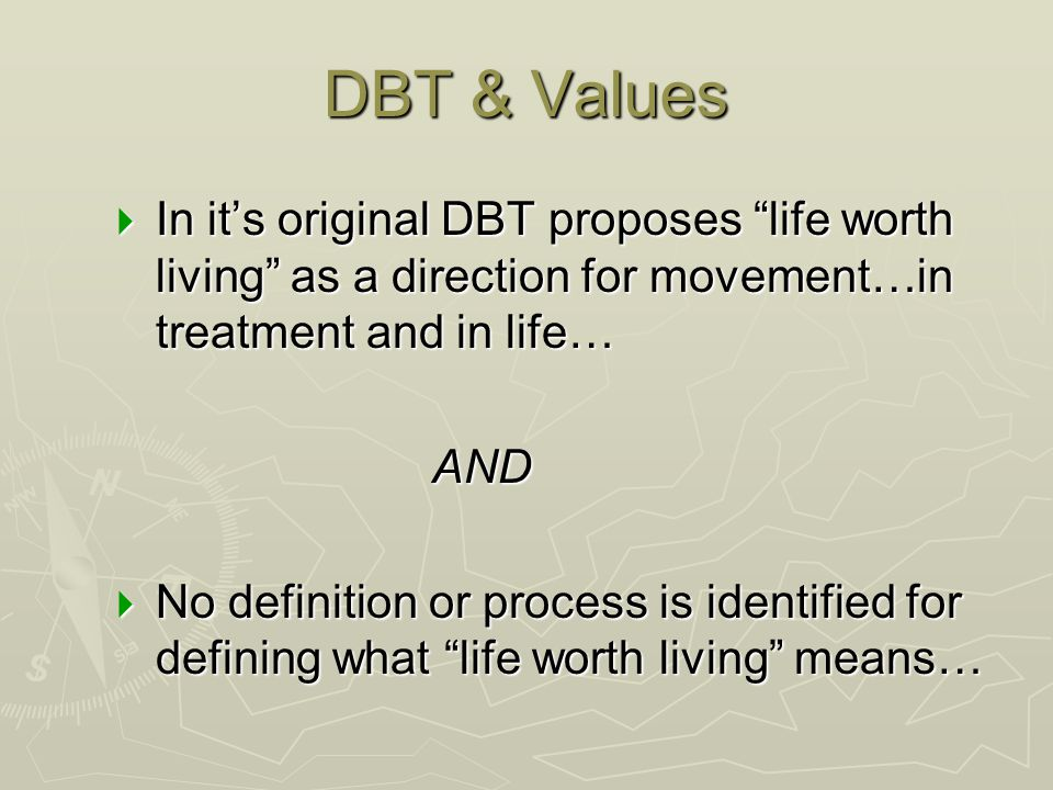 """DBT & Values  In it's original DBT proposes """"life worth living"""" as a direction for movement…in treatment and in life… AND  No definition or process"""