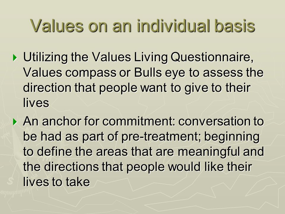 Values on an individual basis  Utilizing the Values Living Questionnaire, Values compass or Bulls eye to assess the direction that people want to giv