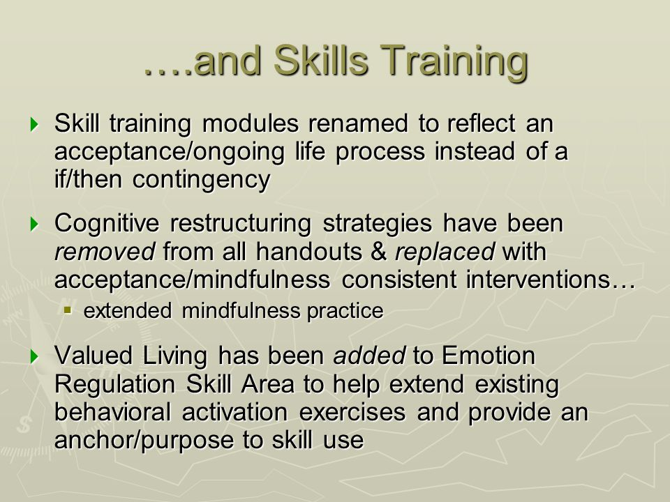 ….and Skills Training  Skill training modules renamed to reflect an acceptance/ongoing life process instead of a if/then contingency  Cognitive rest