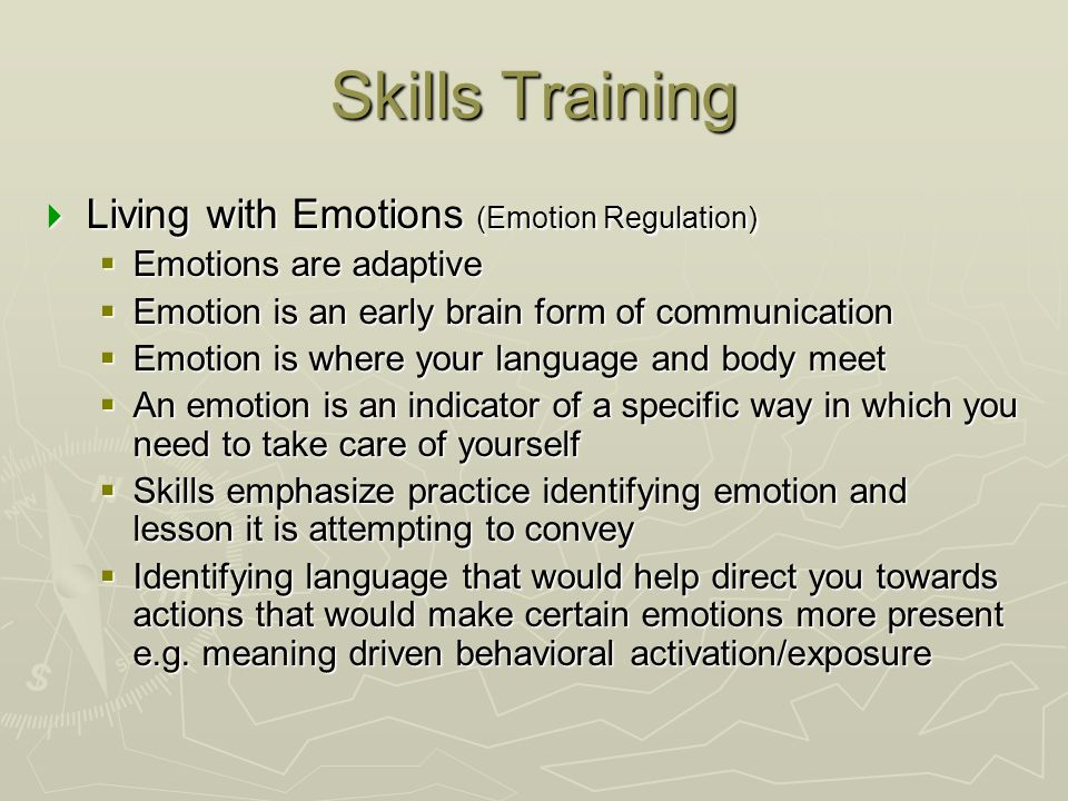 Skills Training  Living with Emotions (Emotion Regulation)  Emotions are adaptive  Emotion is an early brain form of communication  Emotion is whe