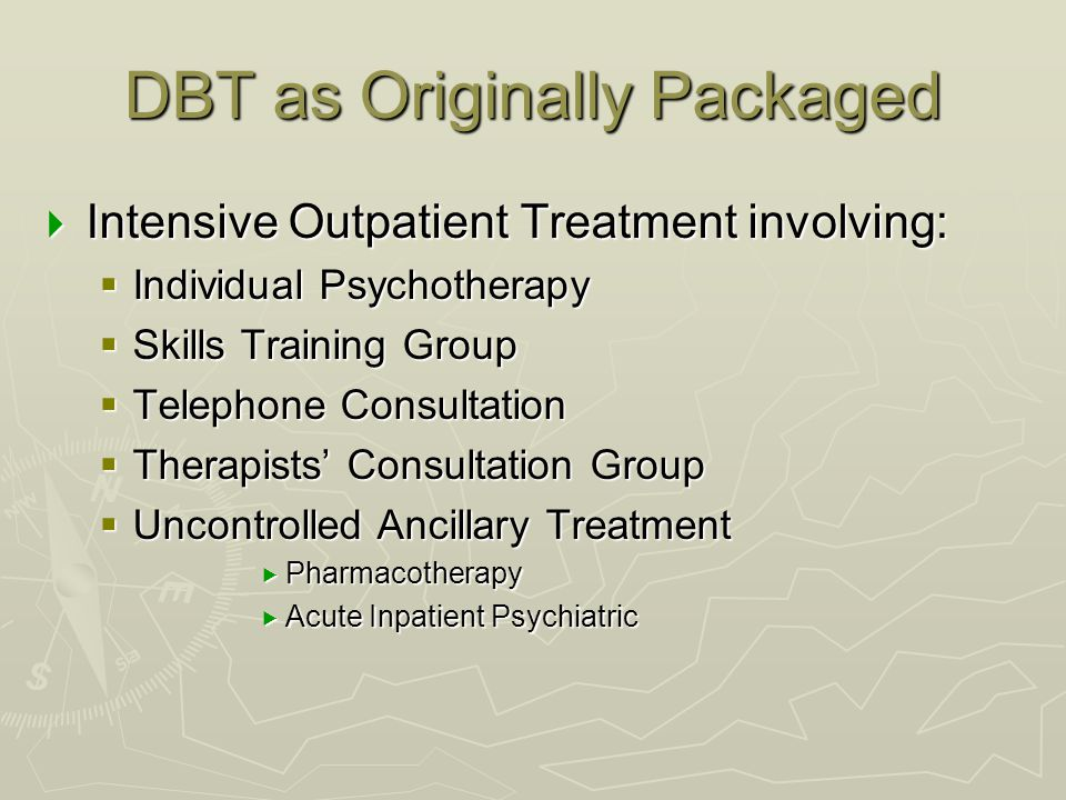 DBT as Originally Packaged  Intensive Outpatient Treatment involving:  Individual Psychotherapy  Skills Training Group  Telephone Consultation  T