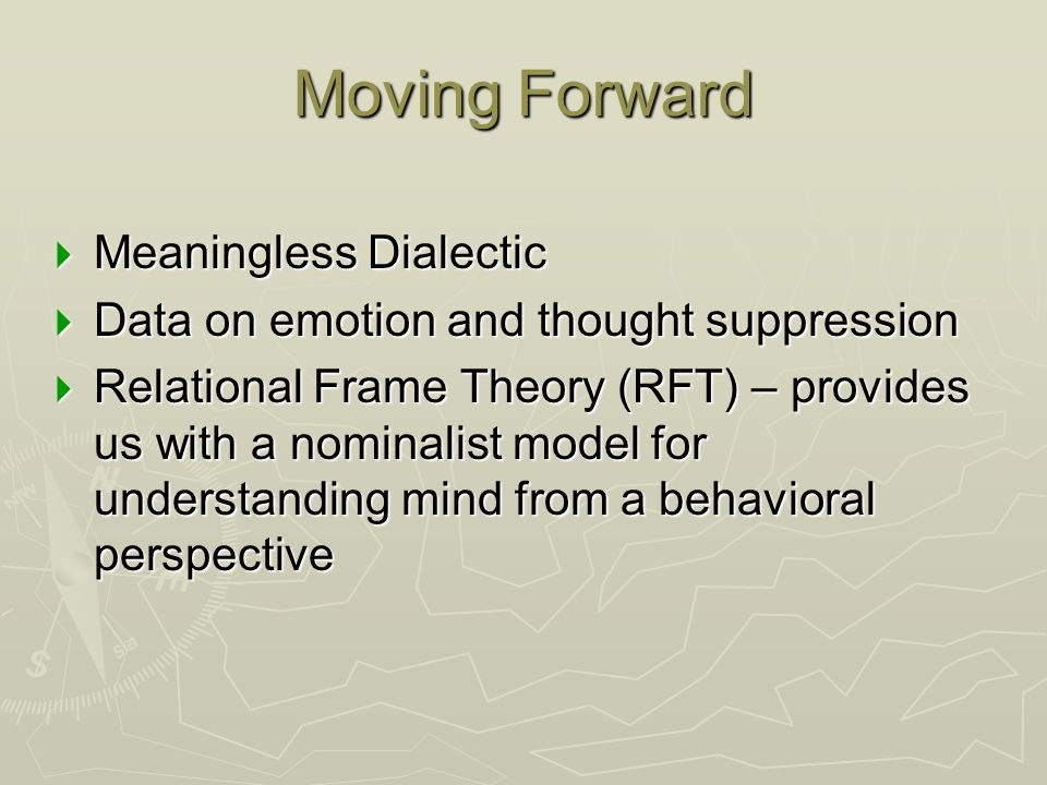 Moving Forward  Meaningless Dialectic  Data on emotion and thought suppression  Relational Frame Theory (RFT) – provides us with a nominalist model
