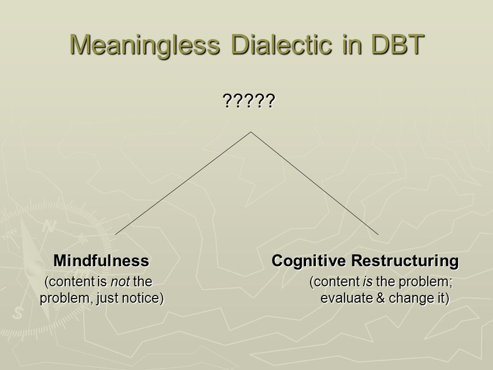 Meaningless Dialectic in DBT ????? ????? Mindfulness Cognitive Restructuring Mindfulness Cognitive Restructuring (content is not the (content is the p