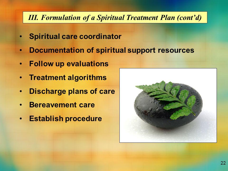22 III. Formulation of a Spiritual Treatment Plan (cont'd) Spiritual care coordinator Documentation of spiritual support resources Follow up evaluatio