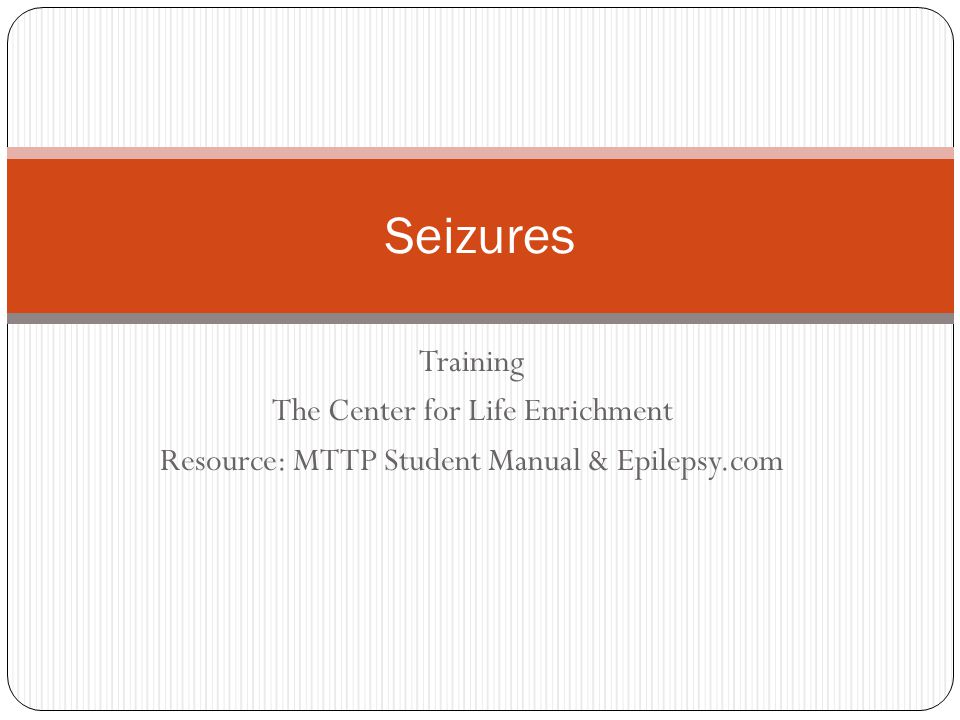 Training The Center for Life Enrichment Resource: MTTP Student Manual & Epilepsy.com Seizures
