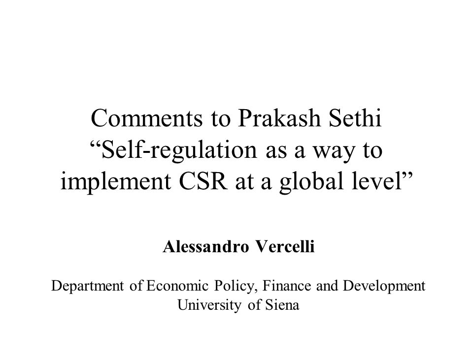 Comments to Prakash Sethi Self-regulation as a way to implement CSR at a global level Alessandro Vercelli Department of Economic Policy, Finance and Development University of Siena
