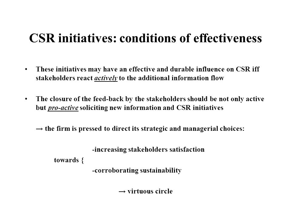 CSR initiatives: conditions of effectiveness These initiatives may have an effective and durable influence on CSR iff stakeholders react actively to the additional information flow The closure of the feed-back by the stakeholders should be not only active but pro-active soliciting new information and CSR initiatives → the firm is pressed to direct its strategic and managerial choices: -increasing stakeholders satisfaction towards { -corroborating sustainability → virtuous circle