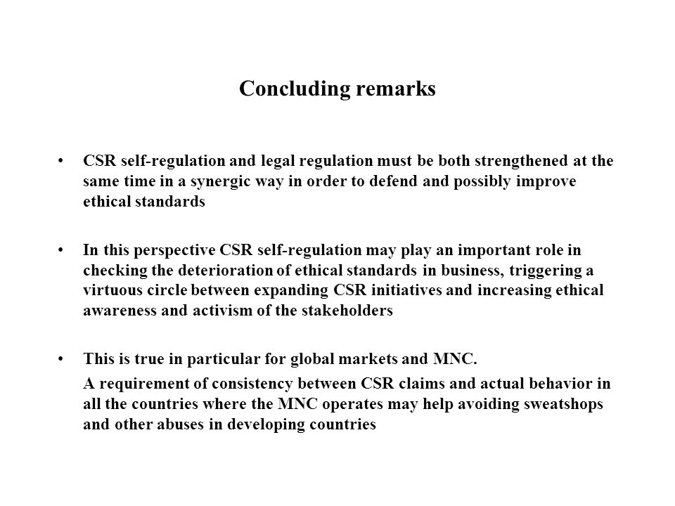 Concluding remarks CSR self-regulation and legal regulation must be both strengthened at the same time in a synergic way in order to defend and possibly improve ethical standards In this perspective CSR self-regulation may play an important role in checking the deterioration of ethical standards in business, triggering a virtuous circle between expanding CSR initiatives and increasing ethical awareness and activism of the stakeholders This is true in particular for global markets and MNC.
