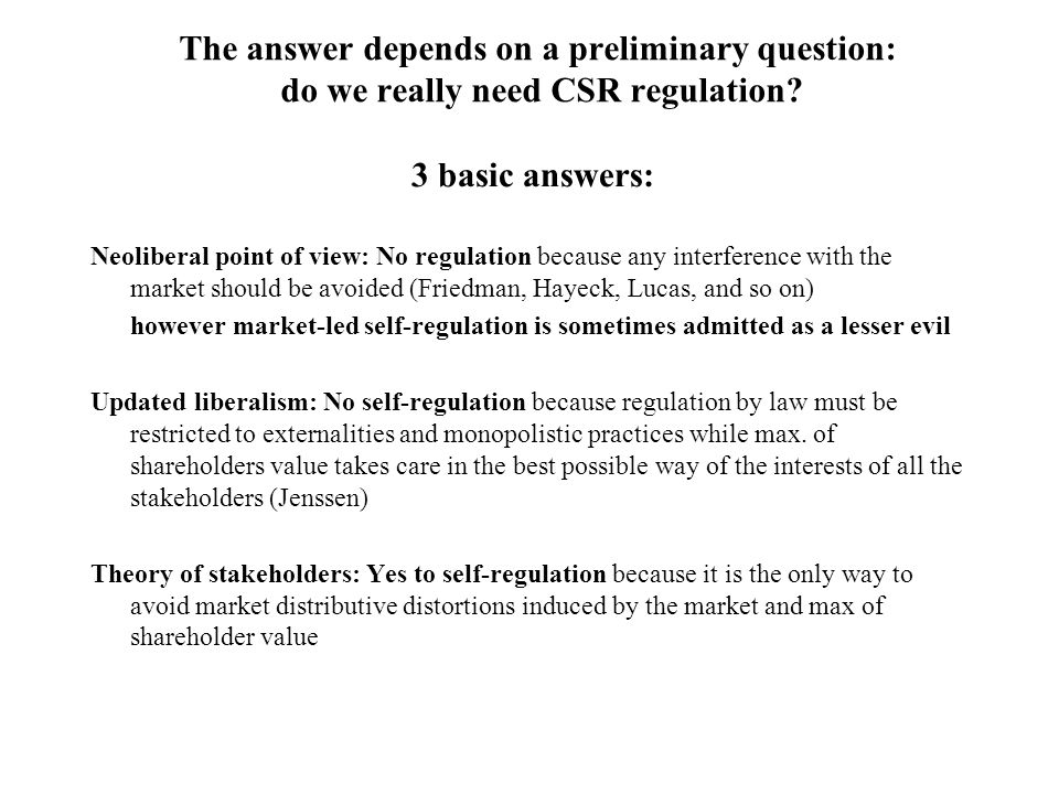 The answer depends on a preliminary question: do we really need CSR regulation? 3 basic answers: Neoliberal point of view: No regulation because any i