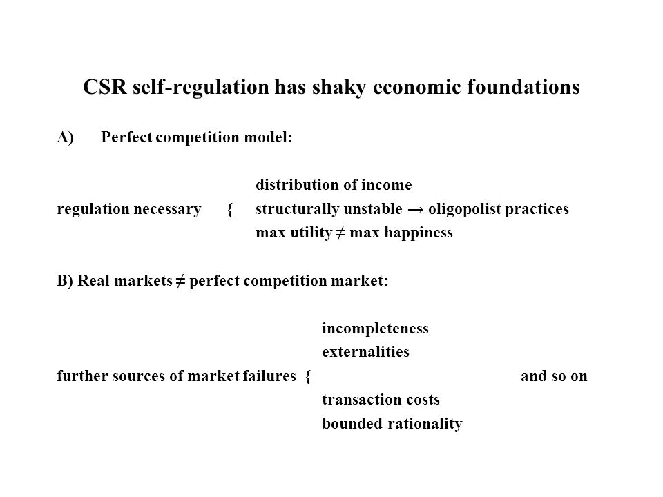CSR self-regulation has shaky economic foundations A)Perfect competition model: distribution of income regulation necessary {structurally unstable → oligopolist practices max utility ≠ max happiness B) Real markets ≠ perfect competition market: incompleteness externalities further sources of market failures {and so on transaction costs bounded rationality