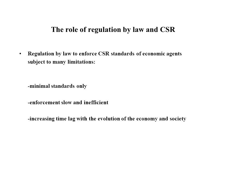 The role of regulation by law and CSR Regulation by law to enforce CSR standards of economic agents subject to many limitations: -minimal standards only -enforcement slow and inefficient -increasing time lag with the evolution of the economy and society