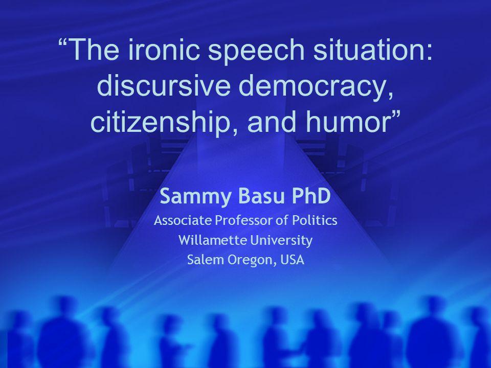 The ironic speech situation: discursive democracy, citizenship, and humor Sammy Basu PhD Associate Professor of Politics Willamette University Salem Oregon, USA