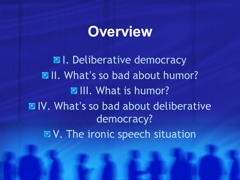 Overview I. Deliberative democracy II. What ' s so bad about humor.