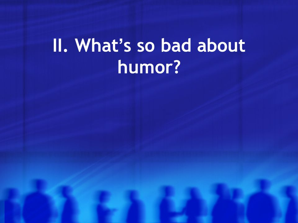 II. What ' s so bad about humor?