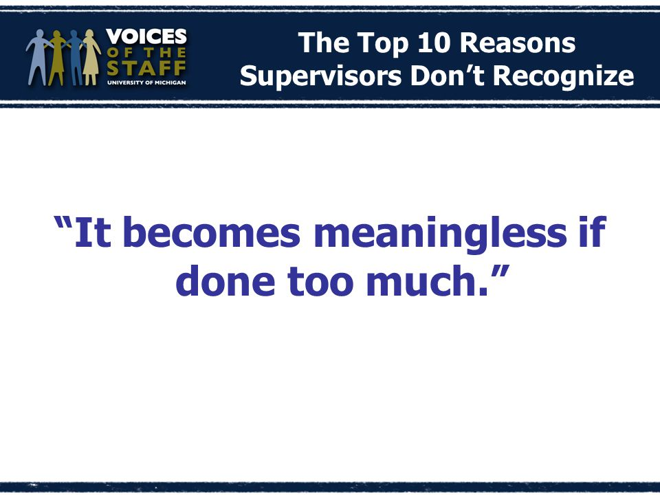 The Top 10 Reasons Supervisors Don't Recognize It becomes meaningless if done too much.