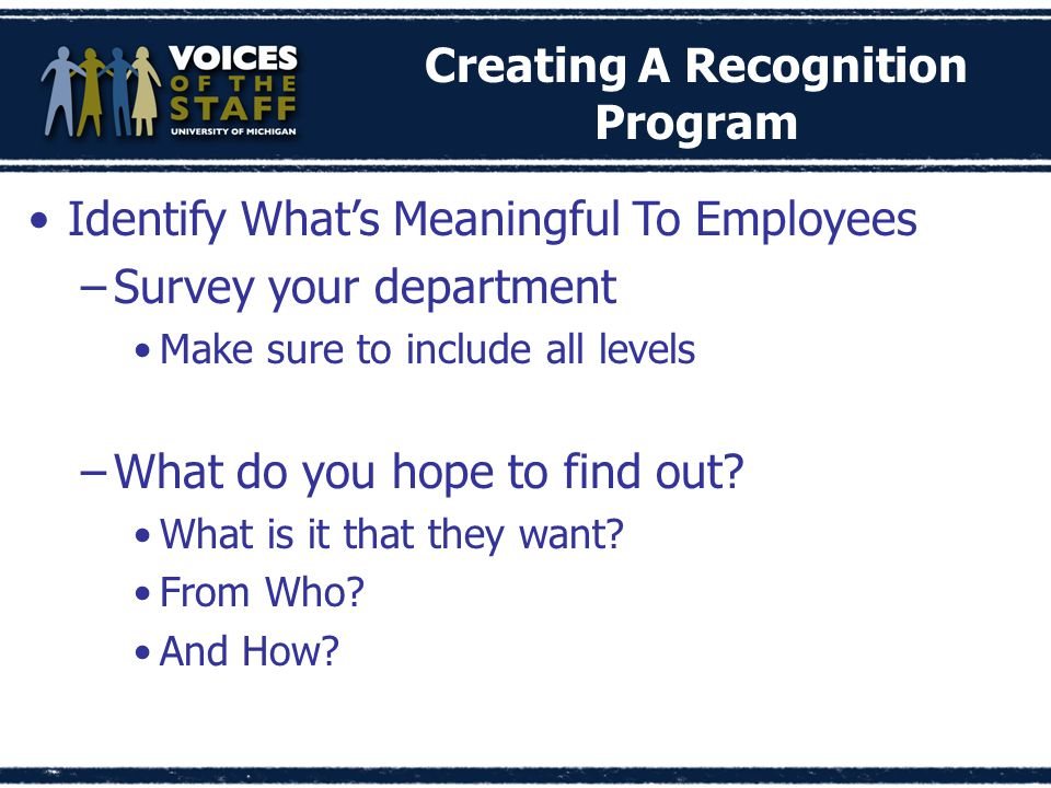 Creating A Recognition Program Identify What's Meaningful To Employees –Survey your department Make sure to include all levels –What do you hope to find out.
