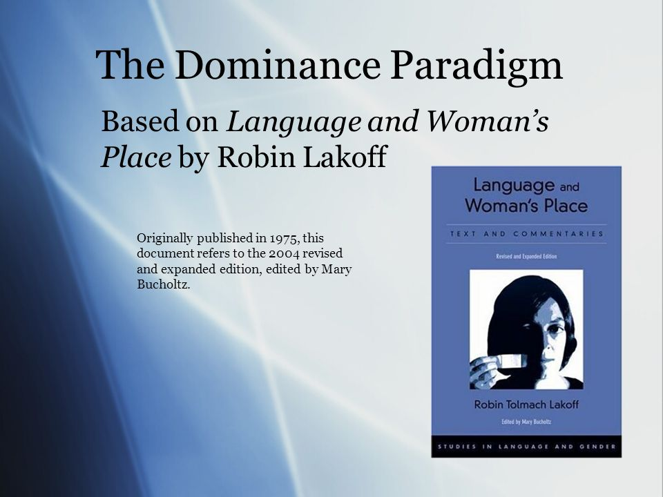 The Dominance Paradigm Based on Language and Woman's Place by Robin Lakoff Originally published in 1975, this document refers to the 2004 revised and expanded edition, edited by Mary Bucholtz.