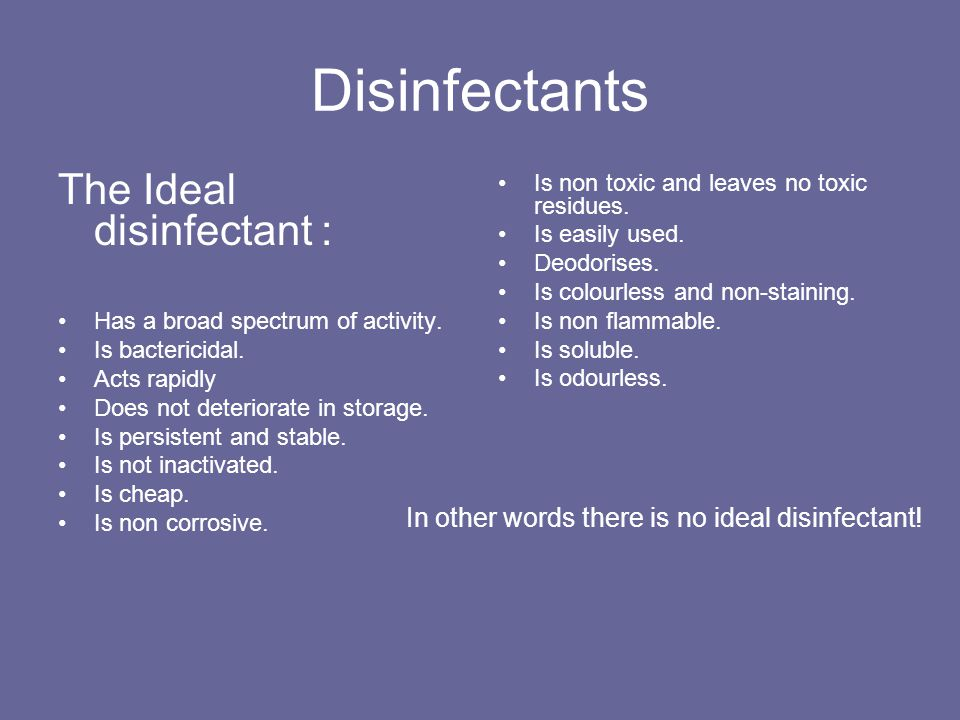Disinfectants The Ideal disinfectant : Has a broad spectrum of activity. Is bactericidal. Acts rapidly Does not deteriorate in storage. Is persistent