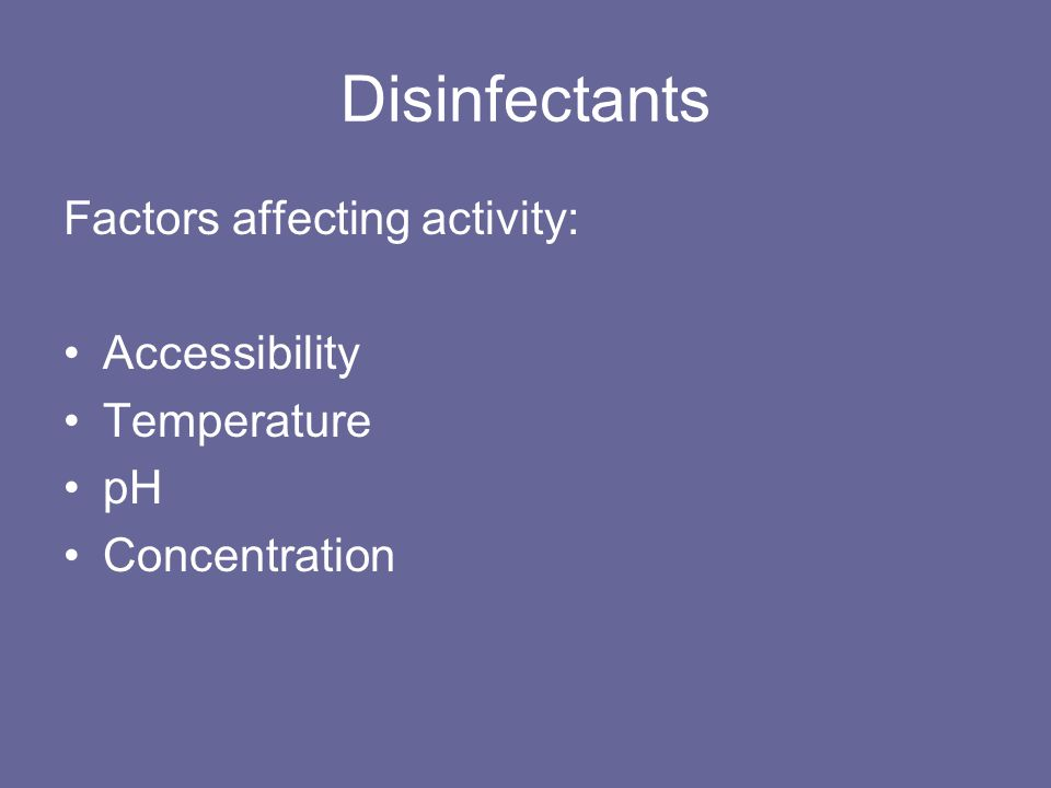 Disinfectants Factors affecting activity: Accessibility Temperature pH Concentration