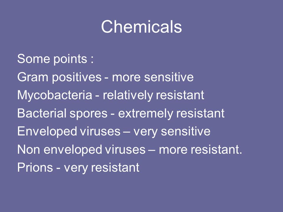 Chemicals Some points : Gram positives - more sensitive Mycobacteria - relatively resistant Bacterial spores - extremely resistant Enveloped viruses –