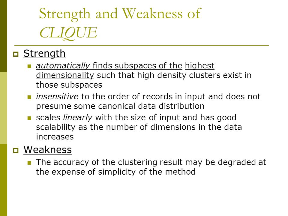 Strength and Weakness of CLIQUE  Strength automatically finds subspaces of the highest dimensionality such that high density clusters exist in those subspaces insensitive to the order of records in input and does not presume some canonical data distribution scales linearly with the size of input and has good scalability as the number of dimensions in the data increases  Weakness The accuracy of the clustering result may be degraded at the expense of simplicity of the method