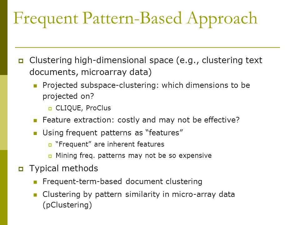 Frequent Pattern-Based Approach  Clustering high-dimensional space (e.g., clustering text documents, microarray data) Projected subspace-clustering: which dimensions to be projected on.