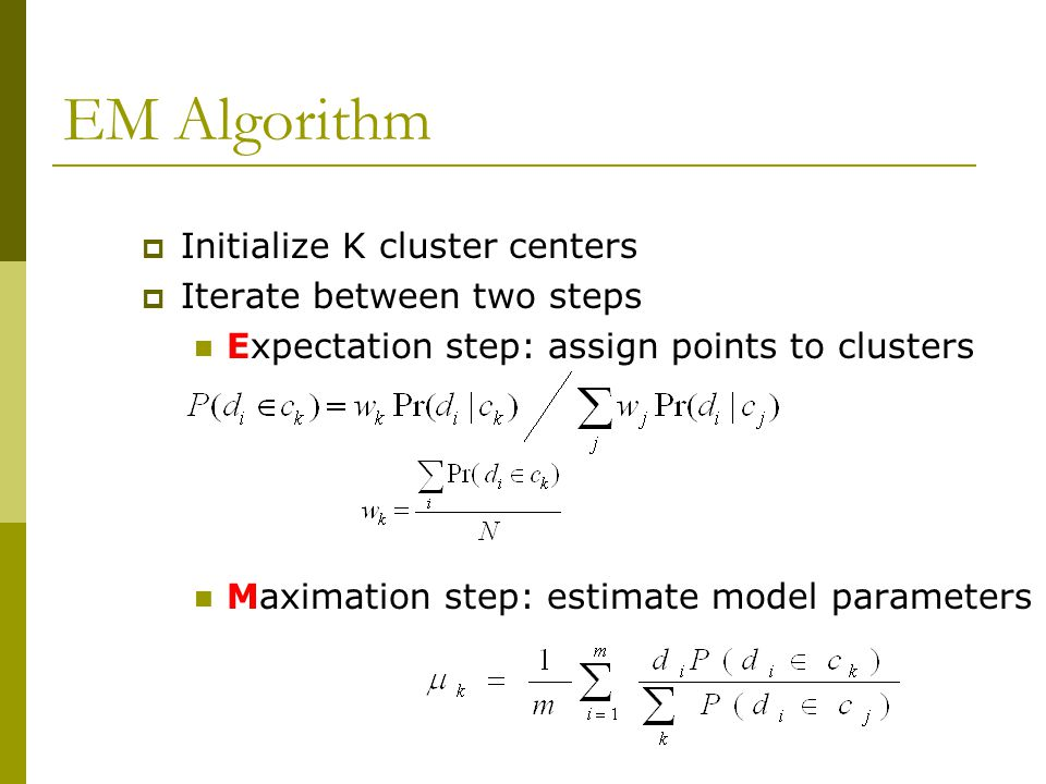 EM Algorithm  Initialize K cluster centers  Iterate between two steps Expectation step: assign points to clusters Maximation step: estimate model parameters