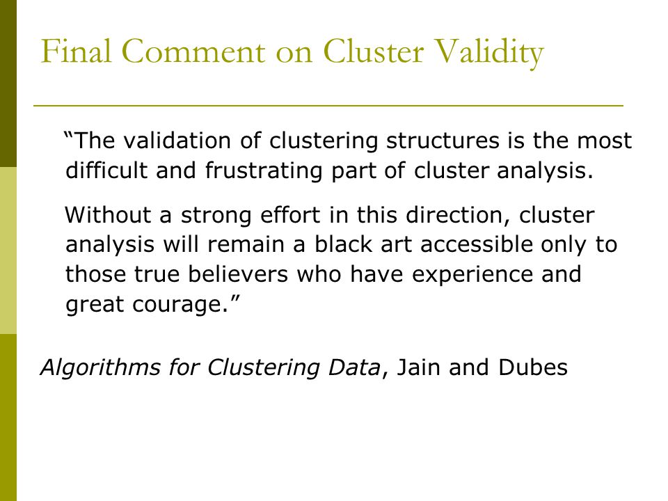 The validation of clustering structures is the most difficult and frustrating part of cluster analysis.