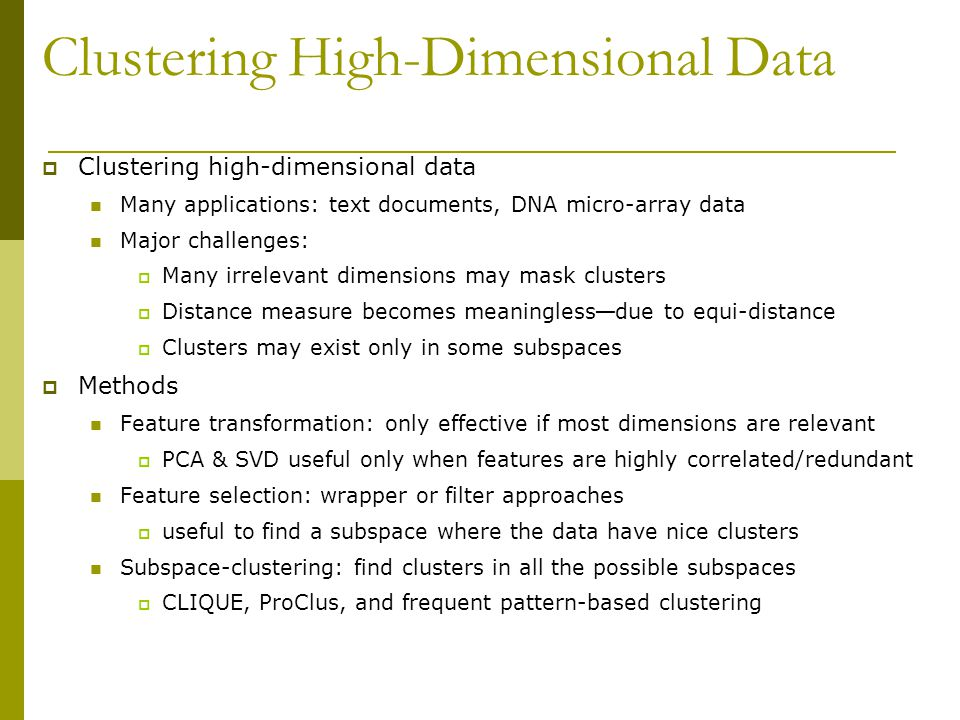 Clustering High-Dimensional Data  Clustering high-dimensional data Many applications: text documents, DNA micro-array data Major challenges:  Many irrelevant dimensions may mask clusters  Distance measure becomes meaningless — due to equi-distance  Clusters may exist only in some subspaces  Methods Feature transformation: only effective if most dimensions are relevant  PCA & SVD useful only when features are highly correlated/redundant Feature selection: wrapper or filter approaches  useful to find a subspace where the data have nice clusters Subspace-clustering: find clusters in all the possible subspaces  CLIQUE, ProClus, and frequent pattern-based clustering