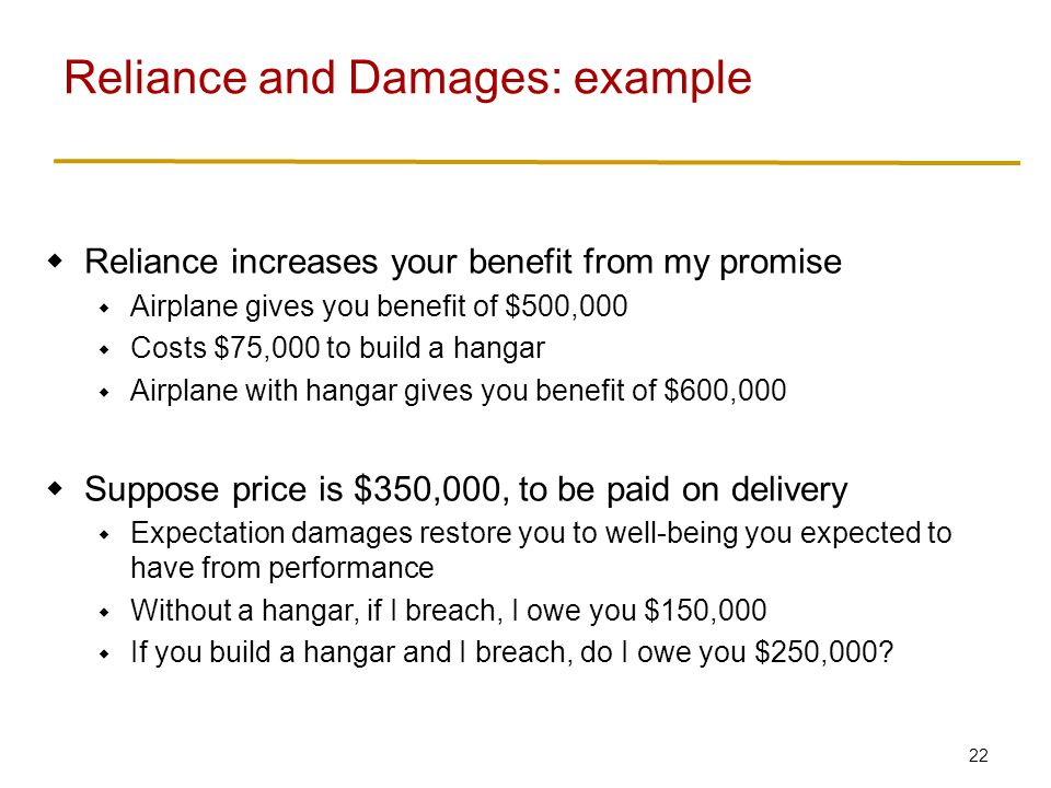 22  Reliance increases your benefit from my promise  Airplane gives you benefit of $500,000  Costs $75,000 to build a hangar  Airplane with hangar gives you benefit of $600,000  Suppose price is $350,000, to be paid on delivery  Expectation damages restore you to well-being you expected to have from performance  Without a hangar, if I breach, I owe you $150,000  If you build a hangar and I breach, do I owe you $250,000.