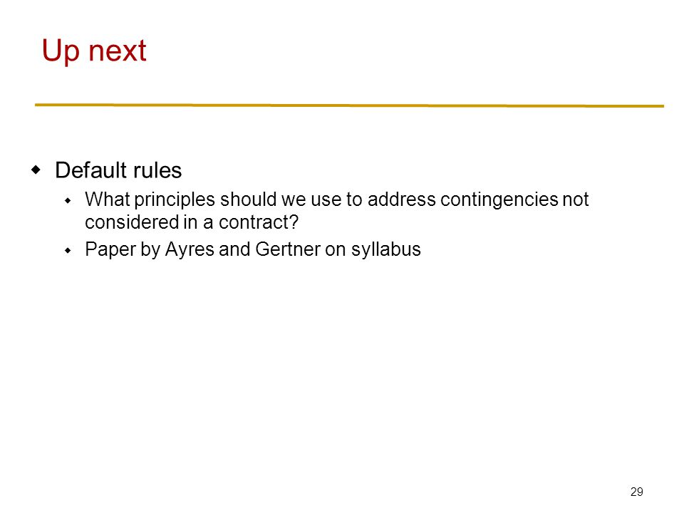 29  Default rules  What principles should we use to address contingencies not considered in a contract?  Paper by Ayres and Gertner on syllabus Up