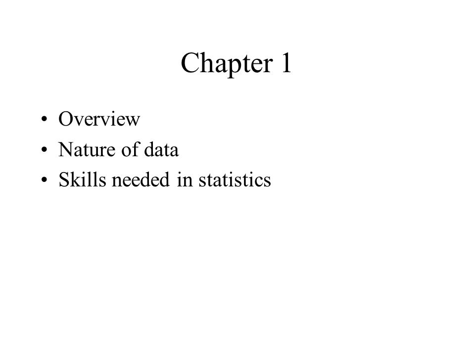 Chapter 1 Overview Nature of data Skills needed in statistics
