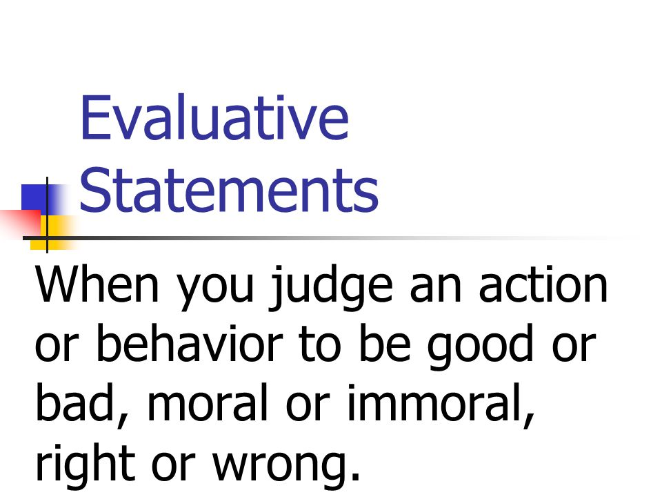 Evaluative Statements When you judge an action or behavior to be good or bad, moral or immoral, right or wrong.