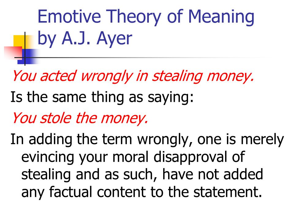 Emotive Theory of Meaning by A.J. Ayer You acted wrongly in stealing money. Is the same thing as saying: You stole the money. In adding the term wrong
