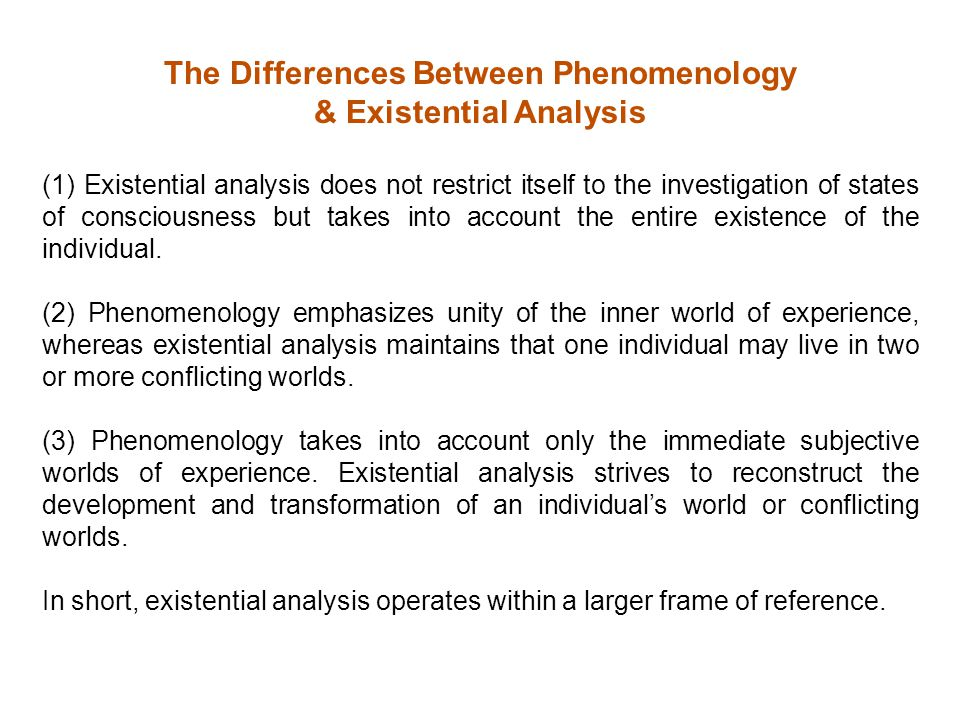 The Differences Between Phenomenology & Existential Analysis (1) Existential analysis does not restrict itself to the investigation of states of consciousness but takes into account the entire existence of the individual.
