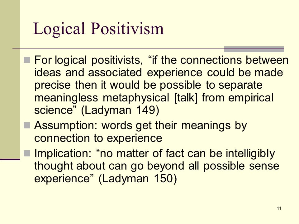 11 Logical Positivism For logical positivists, if the connections between ideas and associated experience could be made precise then it would be possible to separate meaningless metaphysical [talk] from empirical science (Ladyman 149) Assumption: words get their meanings by connection to experience Implication: no matter of fact can be intelligibly thought about can go beyond all possible sense experience (Ladyman 150)