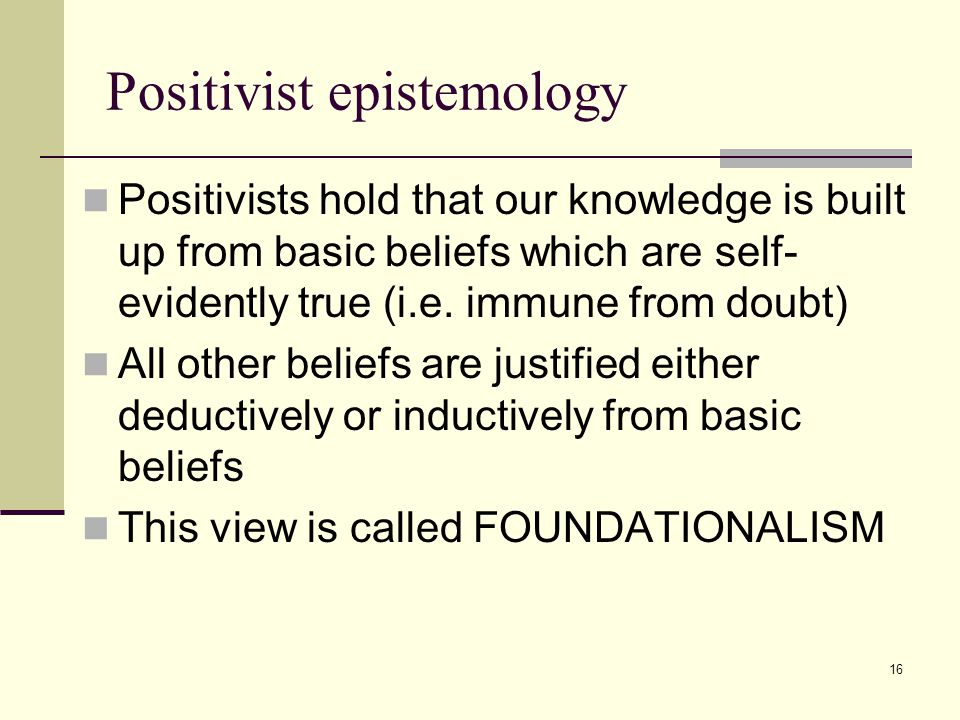 16 Positivist epistemology Positivists hold that our knowledge is built up from basic beliefs which are self- evidently true (i.e.