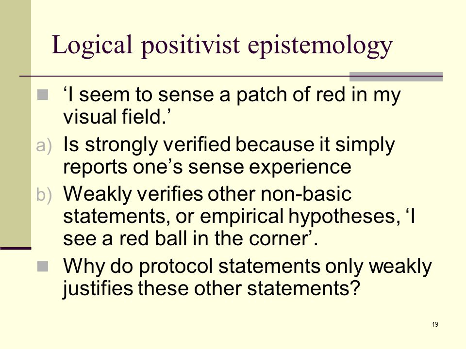19 Logical positivist epistemology 'I seem to sense a patch of red in my visual field.' a) Is strongly verified because it simply reports one's sense experience b) Weakly verifies other non-basic statements, or empirical hypotheses, 'I see a red ball in the corner'.