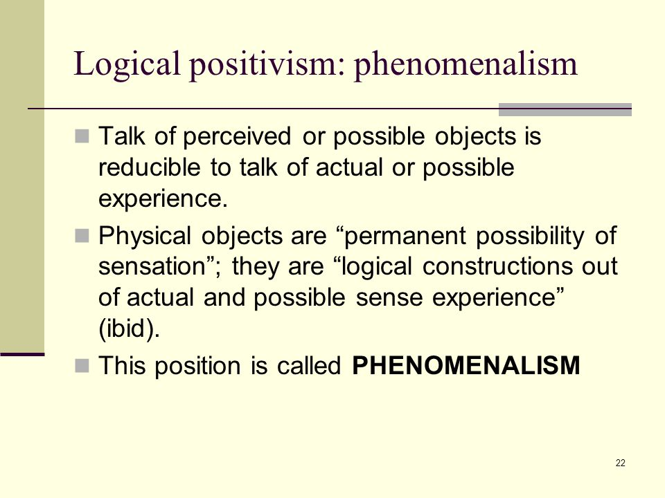 22 Logical positivism: phenomenalism Talk of perceived or possible objects is reducible to talk of actual or possible experience.