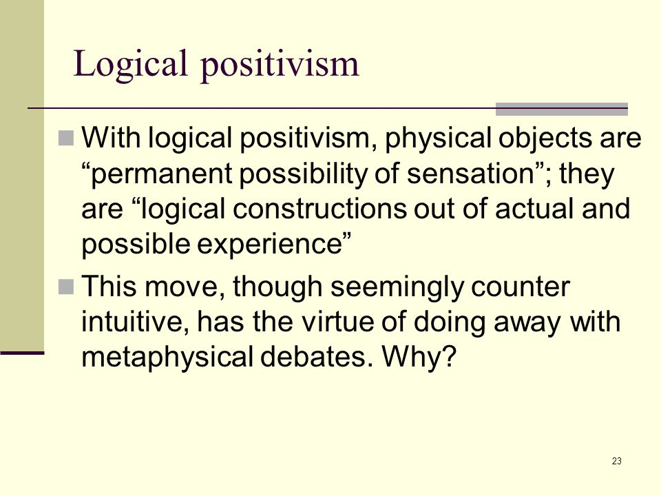 23 Logical positivism With logical positivism, physical objects are permanent possibility of sensation ; they are logical constructions out of actual and possible experience This move, though seemingly counter intuitive, has the virtue of doing away with metaphysical debates.