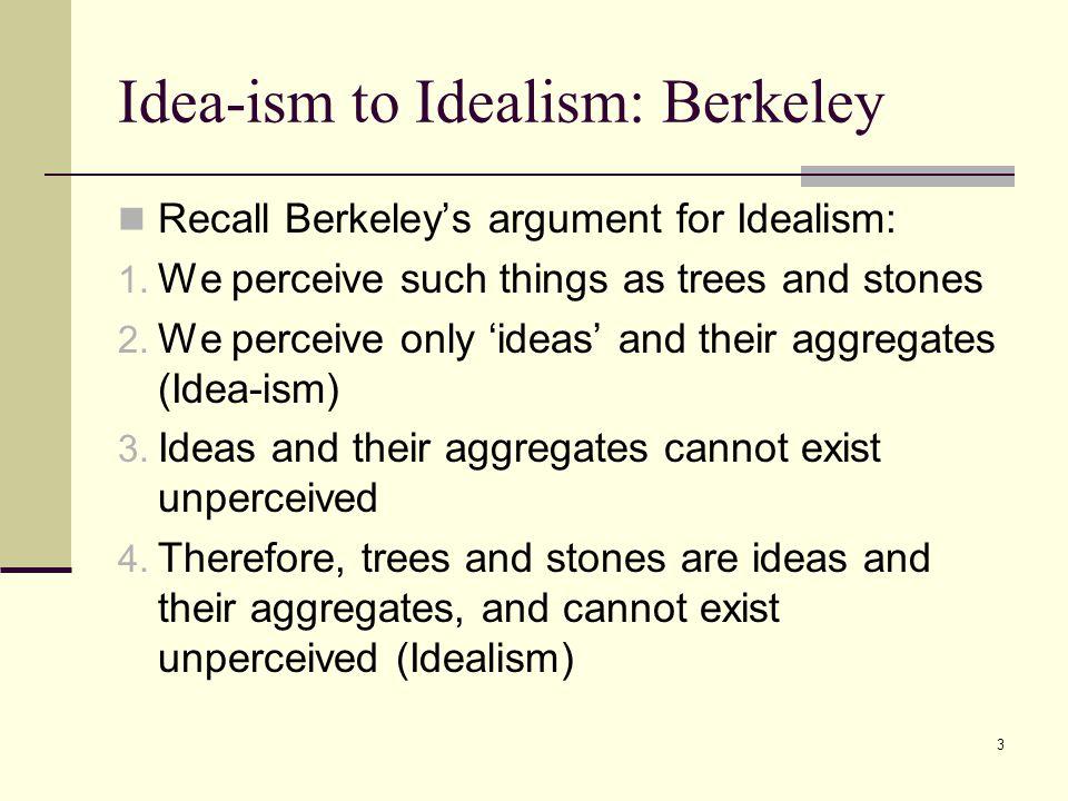 3 Idea-ism to Idealism: Berkeley Recall Berkeley's argument for Idealism: 1.