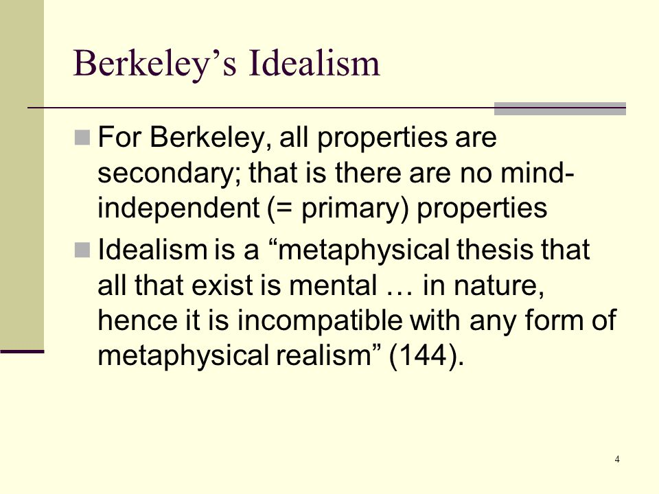 4 Berkeley's Idealism For Berkeley, all properties are secondary; that is there are no mind- independent (= primary) properties Idealism is a metaphysical thesis that all that exist is mental … in nature, hence it is incompatible with any form of metaphysical realism (144).