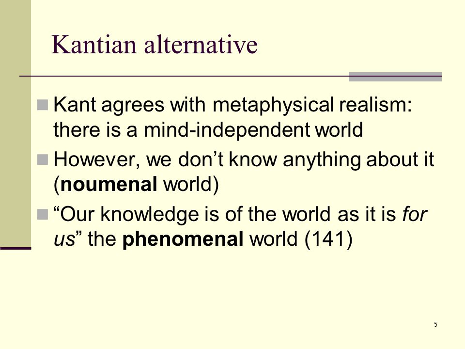 5 Kantian alternative Kant agrees with metaphysical realism: there is a mind-independent world However, we don't know anything about it (noumenal world) Our knowledge is of the world as it is for us the phenomenal world (141)